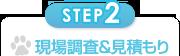 STEP2 現場調査&見積もり