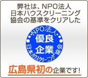 弊社は、NPO法人日本ハウスクリーニング協会の基準をクリアした広島県初の企業です!